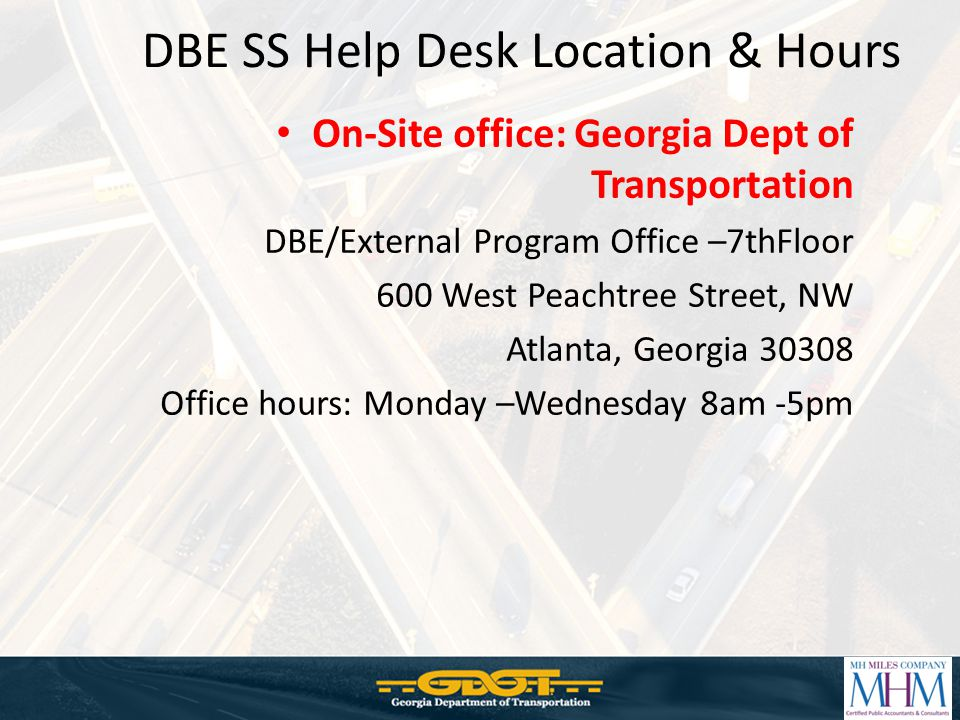 DBE SS Help Desk Location & Hours On-Site office: Georgia Dept of Transportation DBE/External Program Office –7thFloor 600 West Peachtree Street, NW Atlanta, Georgia 30308 Office hours: Monday –Wednesday 8am -5pm