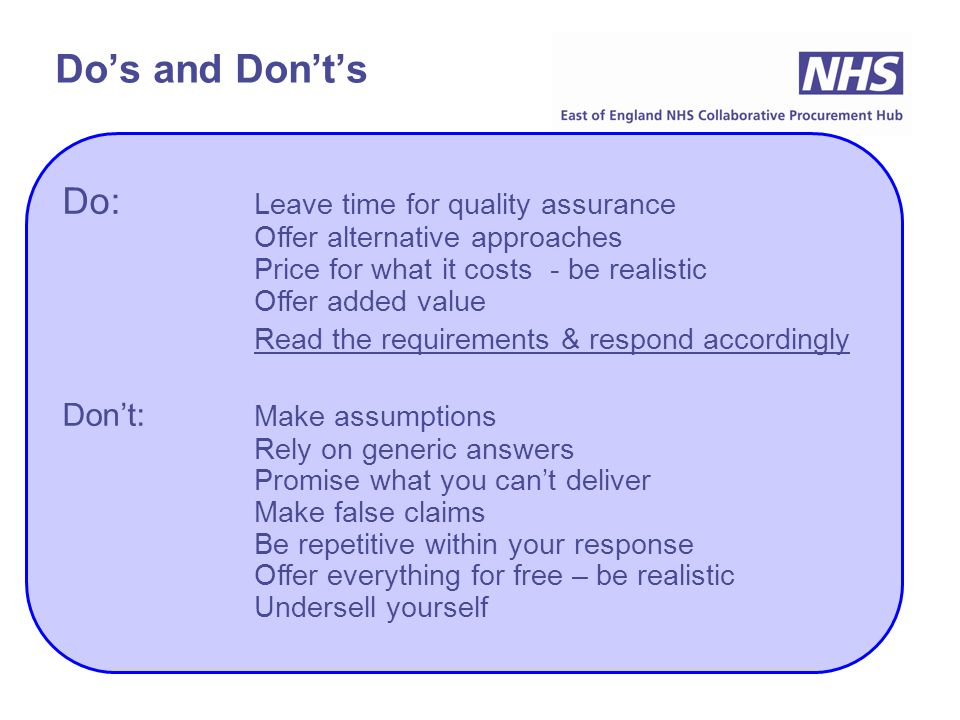 Do's and Don't's Do: Leave time for quality assurance Offer alternative approaches Price for what it costs - be realistic Offer added value Read the requirements & respond accordingly Don't: Make assumptions Rely on generic answers Promise what you can't deliver Make false claims Be repetitive within your response Offer everything for free – be realistic Undersell yourself