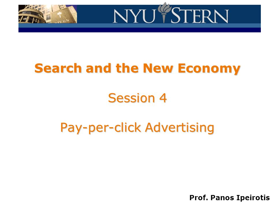 Prof. Panos Ipeirotis Search and the New Economy Session 4 Pay-per-click Advertising