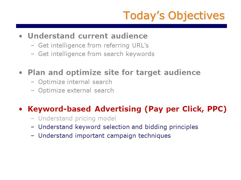 Today's Objectives Understand current audience –Get intelligence from referring URL's –Get intelligence from search keywords Plan and optimize site for target audience –Optimize internal search –Optimize external search Keyword-based Advertising (Pay per Click, PPC) –Understand pricing model –Understand keyword selection and bidding principles –Understand important campaign techniques