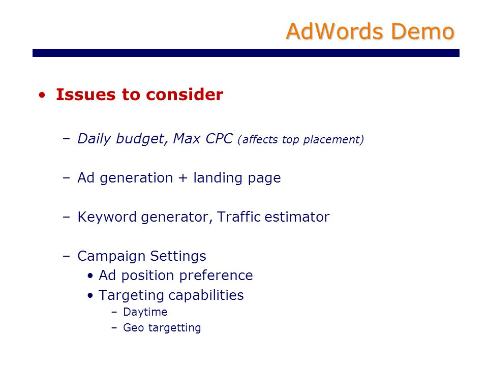 AdWords Demo Issues to consider –Daily budget, Max CPC (affects top placement) –Ad generation + landing page –Keyword generator, Traffic estimator –Campaign Settings Ad position preference Targeting capabilities –Daytime –Geo targetting