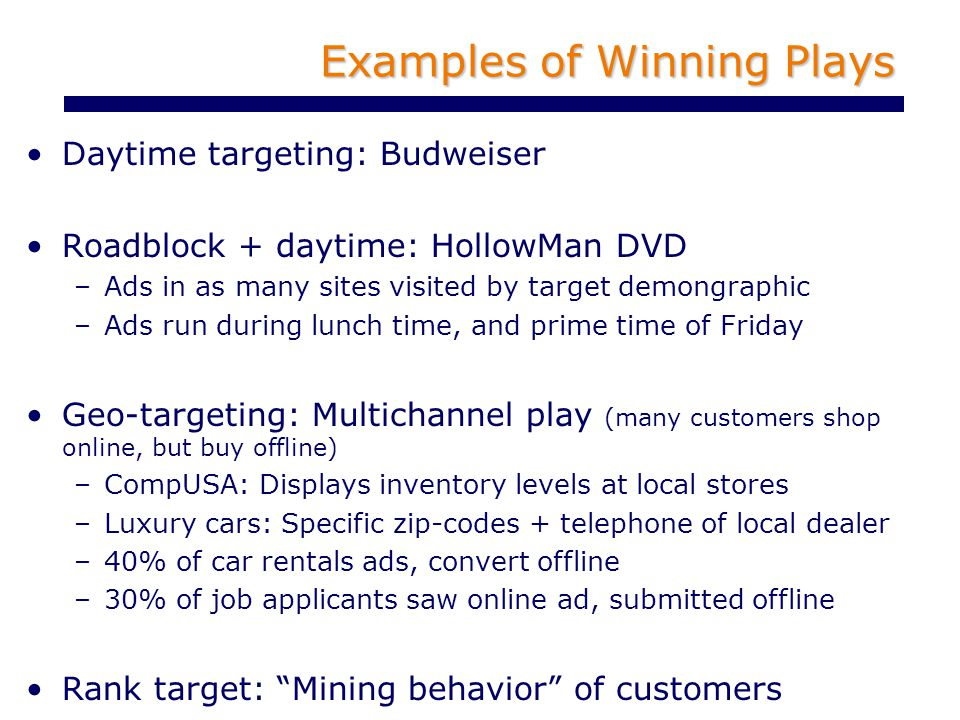 Examples of Winning Plays Daytime targeting: Budweiser Roadblock + daytime: HollowMan DVD –Ads in as many sites visited by target demongraphic –Ads run during lunch time, and prime time of Friday Geo-targeting: Multichannel play (many customers shop online, but buy offline) –CompUSA: Displays inventory levels at local stores –Luxury cars: Specific zip-codes + telephone of local dealer –40% of car rentals ads, convert offline –30% of job applicants saw online ad, submitted offline Rank target: Mining behavior of customers