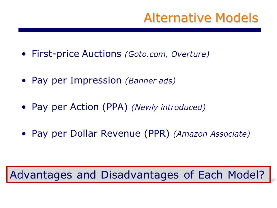 Alternative Models First-price Auctions (Goto.com, Overture) Pay per Impression (Banner ads) Pay per Action (PPA) (Newly introduced) Pay per Dollar Revenue (PPR) (Amazon Associate) Advantages and Disadvantages of Each Model