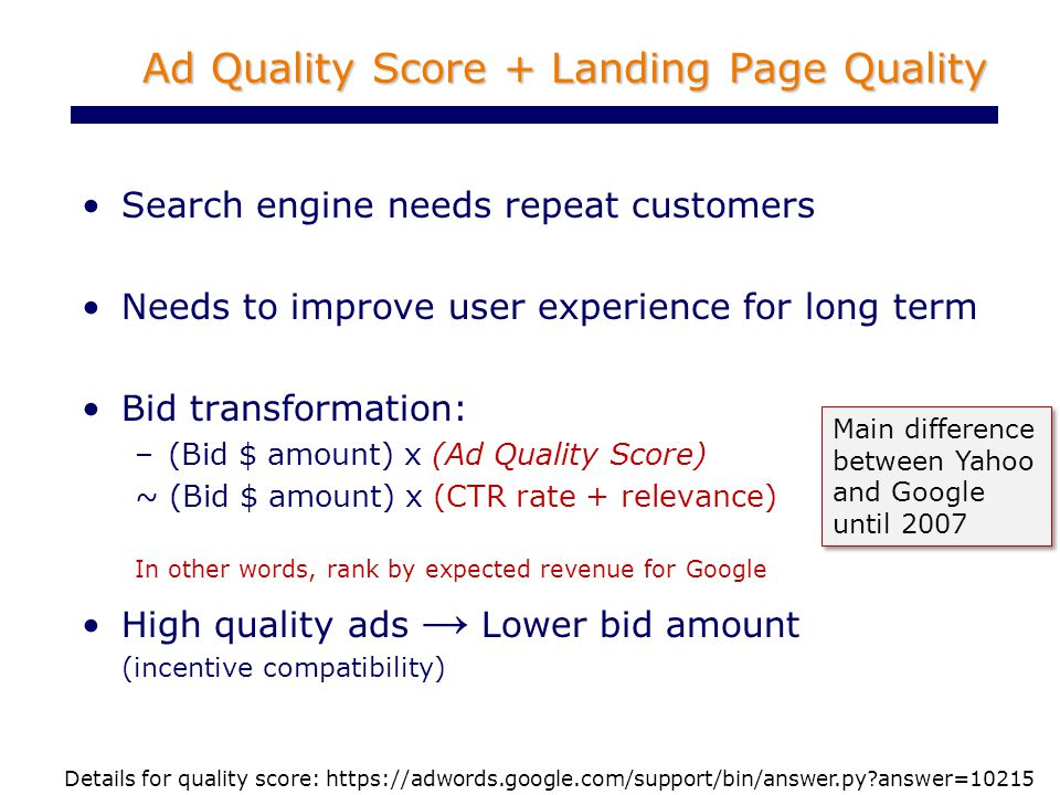 Ad Quality Score + Landing Page Quality Search engine needs repeat customers Needs to improve user experience for long term Bid transformation: –(Bid $ amount) x (Ad Quality Score) ~ (Bid $ amount) x (CTR rate + relevance) In other words, rank by expected revenue for Google High quality ads → Lower bid amount (incentive compatibility) Details for quality score: https://adwords.google.com/support/bin/answer.py answer=10215 Main difference between Yahoo and Google until 2007