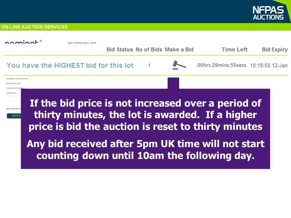 CRC Allowances Auction nfpa.co.uk 168 As well as viewing bid status on screen, email updates are sent direct to bidders … 00hrs 29mins 55secs 10:18:55 12 Jan Email Inbox From: auction.manager@nfpa.co.uk Sent: 12 January 2011 10:12 To: Lee Mitcheson Subject: DOMAIN NAME Auction, Lot No: 168 Your bid of £100.00 for Lot No: 168 (domain: nfpa.co.uk) is the current highest bid for this lot.