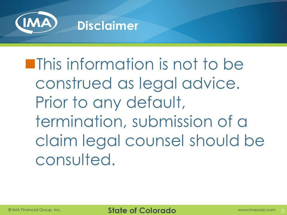 State of Colorado Disclaimer This information is not to be construed as legal advice. Prior to any default, termination, submission of a claim legal c
