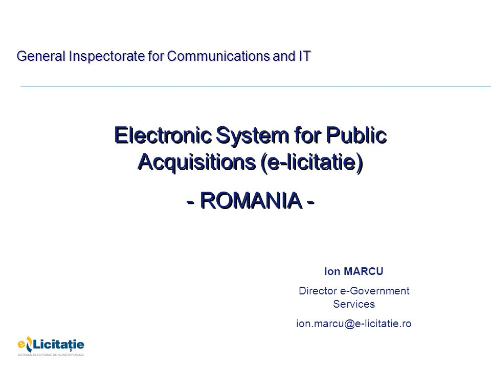 Electronic System for Public Acquisitions (e-licitatie) - ROMANIA - Electronic System for Public Acquisitions (e-licitatie) - ROMANIA - Ion MARCU Director e-Government Services ion.marcu@e-licitatie.ro General Inspectorate for Communications and IT