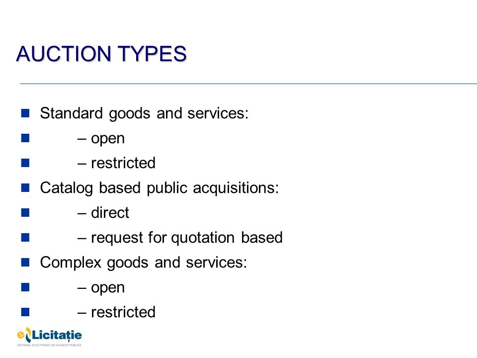 Standard goods and services: – open – restricted Catalog based public acquisitions: – direct – request for quotation based Complex goods and services: – open – restricted AUCTION TYPES
