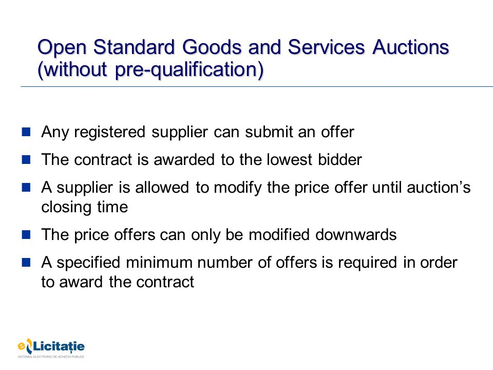 Open Standard Goods and Services Auctions (without pre-qualification) Any registered supplier can submit an offer The contract is awarded to the lowes