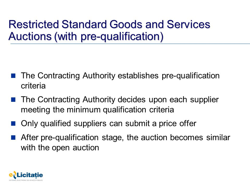 Restricted Standard Goods and Services Auctions (with pre-qualification) The Contracting Authority establishes pre-qualification criteria The Contracting Authority decides upon each supplier meeting the minimum qualification criteria Only qualified suppliers can submit a price offer After pre-qualification stage, the auction becomes similar with the open auction