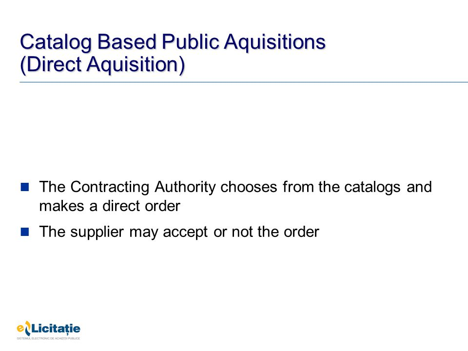Catalog Based Public Aquisitions (Direct Aquisition) The Contracting Authority chooses from the catalogs and makes a direct order The supplier may accept or not the order