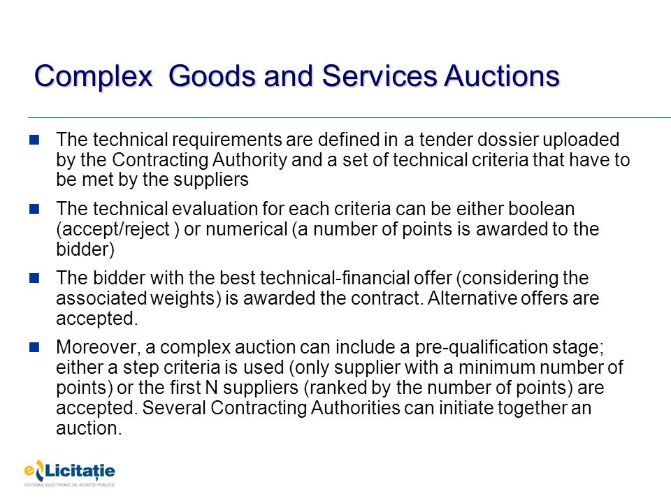 Complex Goods and Services Auctions The technical requirements are defined in a tender dossier uploaded by the Contracting Authority and a set of technical criteria that have to be met by the suppliers The technical evaluation for each criteria can be either boolean (accept/reject ) or numerical (a number of points is awarded to the bidder) The bidder with the best technical-financial offer (considering the associated weights) is awarded the contract.