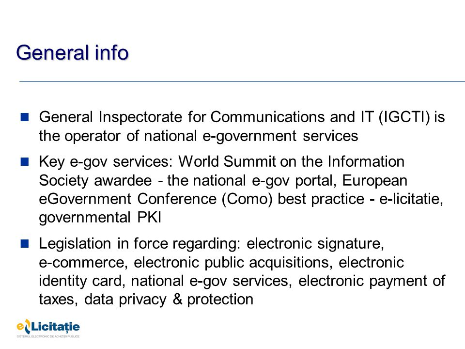 General info General Inspectorate for Communications and IT (IGCTI) is the operator of national e-government services Key e-gov services: World Summit on the Information Society awardee - the national e-gov portal, European eGovernment Conference (Como) best practice - e-licitatie, governmental PKI Legislation in force regarding: electronic signature, e-commerce, electronic public acquisitions, electronic identity card, national e-gov services, electronic payment of taxes, data privacy & protection