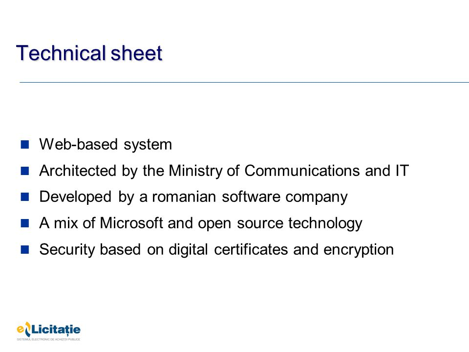 Technical sheet Web-based system Architected by the Ministry of Communications and IT Developed by a romanian software company A mix of Microsoft and open source technology Security based on digital certificates and encryption