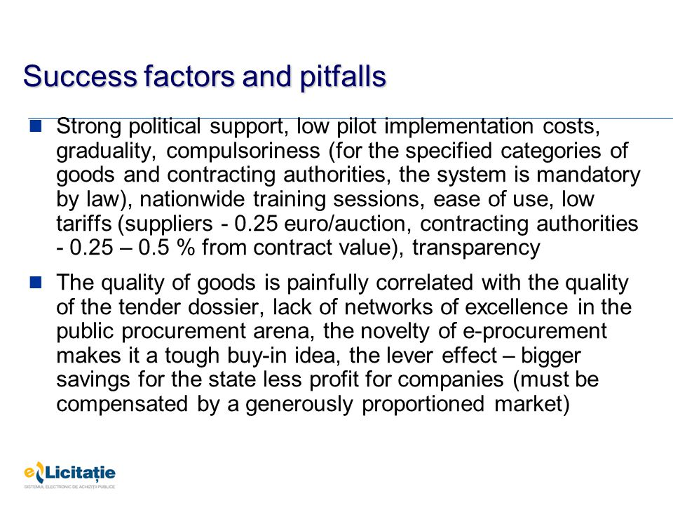 Success factors and pitfalls Strong political support, low pilot implementation costs, graduality, compulsoriness (for the specified categories of goods and contracting authorities, the system is mandatory by law), nationwide training sessions, ease of use, low tariffs (suppliers - 0.25 euro/auction, contracting authorities - 0.25 – 0.5 % from contract value), transparency The quality of goods is painfully correlated with the quality of the tender dossier, lack of networks of excellence in the public procurement arena, the novelty of e-procurement makes it a tough buy-in idea, the lever effect – bigger savings for the state less profit for companies (must be compensated by a generously proportioned market)