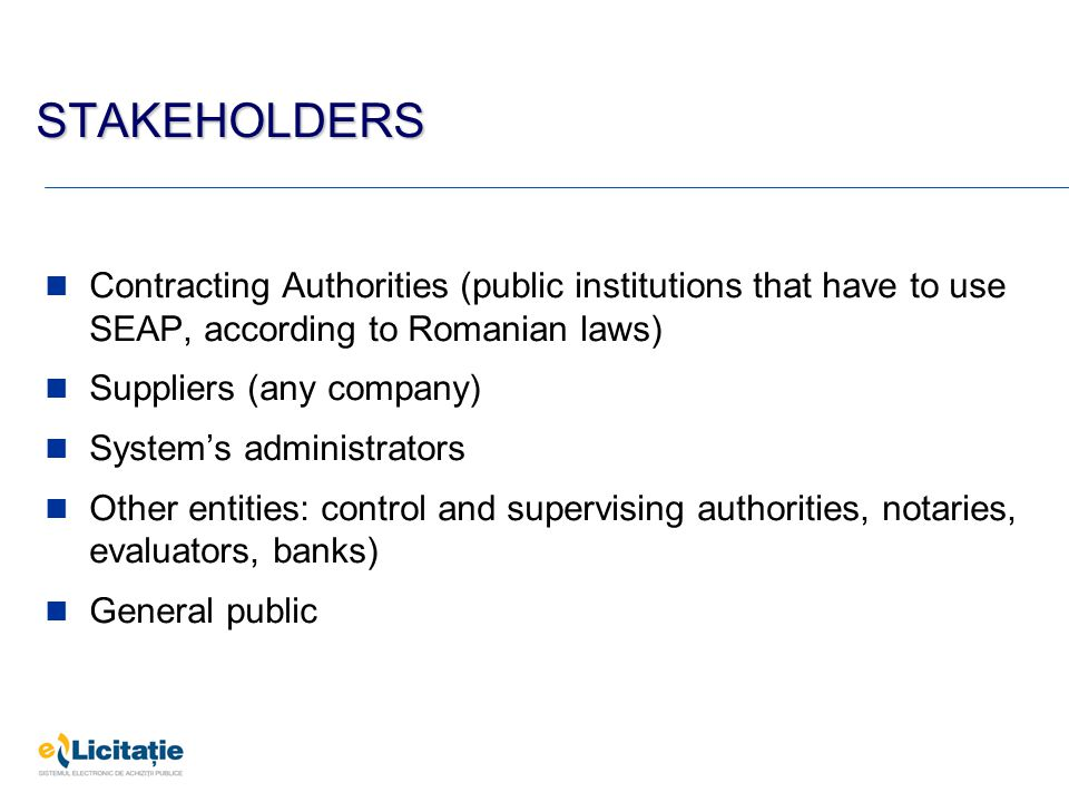 STAKEHOLDERS Contracting Authorities (public institutions that have to use SEAP, according to Romanian laws) Suppliers (any company) System's administ