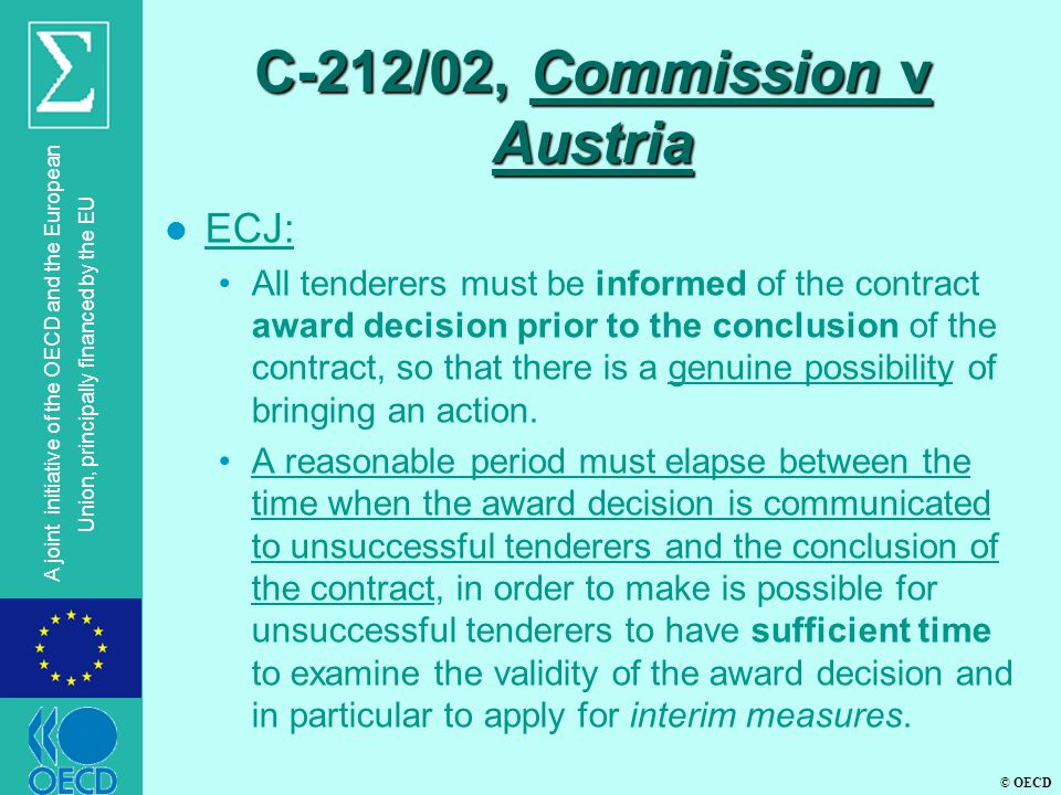 © OECD A joint initiative of the OECD and the European Union, principally financed by the EU C-212/02, Commission v Austria l ECJ: All tenderers must be informed of the contract award decision prior to the conclusion of the contract, so that there is a genuine possibility of bringing an action.