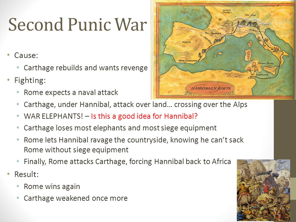 Second Punic War Cause: Carthage rebuilds and wants revenge Fighting: Rome expects a naval attack Carthage, under Hannibal, attack over land… crossing over the Alps WAR ELEPHANTS.