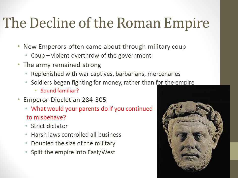 The Decline of the Roman Empire New Emperors often came about through military coup Coup – violent overthrow of the government The army remained strong Replenished with war captives, barbarians, mercenaries Soldiers began fighting for money, rather than for the empire Sound familiar.