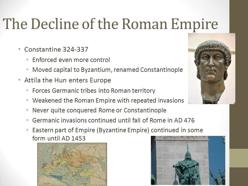 The Decline of the Roman Empire Constantine 324-337 Enforced even more control Moved capital to Byzantium, renamed Constantinople Attila the Hun enters Europe Forces Germanic tribes into Roman territory Weakened the Roman Empire with repeated invasions Never quite conquered Rome or Constantinople Germanic invasions continued until fall of Rome in AD 476 Eastern part of Empire (Byzantine Empire) continued in some form until AD 1453