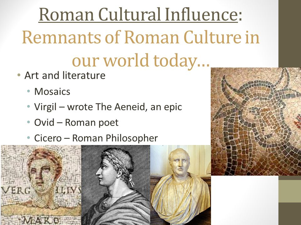 Roman Cultural Influence: Remnants of Roman Culture in our world today… Art and literature Mosaics Virgil – wrote The Aeneid, an epic Ovid – Roman poet Cicero – Roman Philosopher