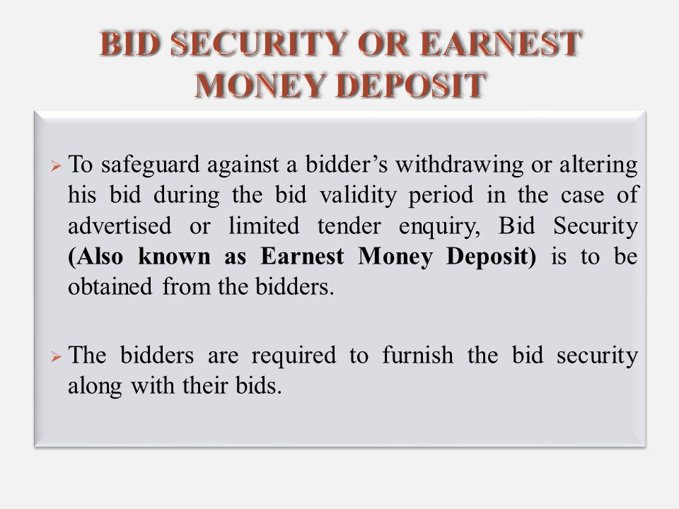  To safeguard against a bidder's withdrawing or altering his bid during the bid validity period in the case of advertised or limited tender enquiry, Bid Security (Also known as Earnest Money Deposit) is to be obtained from the bidders.