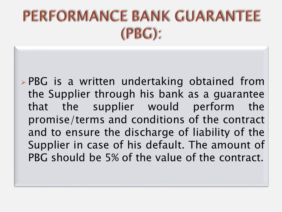  PBG is a written undertaking obtained from the Supplier through his bank as a guarantee that the supplier would perform the promise/terms and conditions of the contract and to ensure the discharge of liability of the Supplier in case of his default.