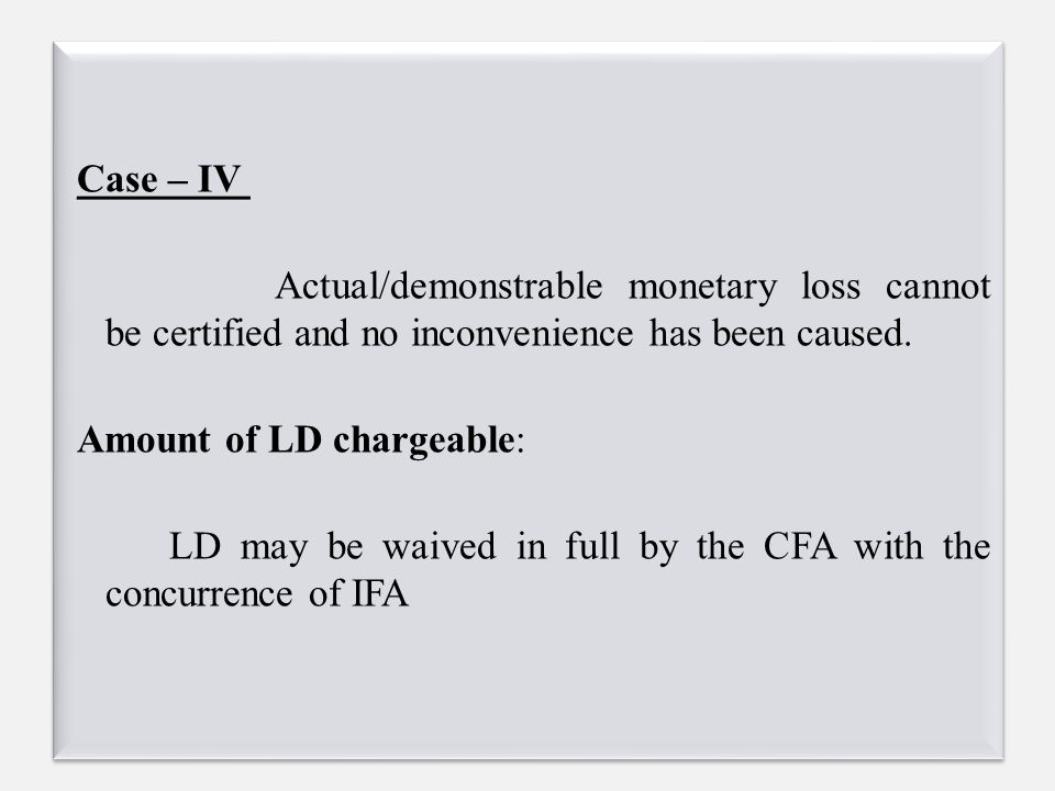 Case – IV Actual/demonstrable monetary loss cannot be certified and no inconvenience has been caused. Amount of LD chargeable: LD may be waived in ful