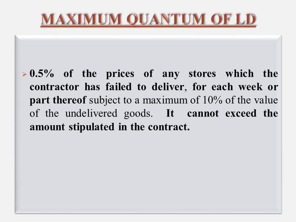  0.5% of the prices of any stores which the contractor has failed to deliver, for each week or part thereof subject to a maximum of 10% of the value of the undelivered goods.