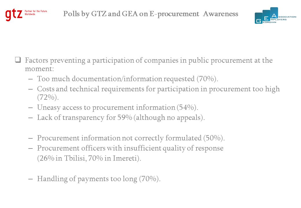 Polls by GTZ and GEA on E-procurement Awareness  Introduction of e-procurement largely unknown (82%): – for procurement information, companies in Tbilisi use Internet and 24 hours and companies in Imereti mouth-to-mouth and 24 hours .
