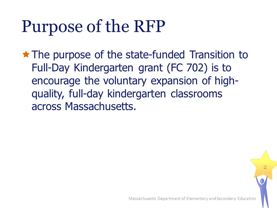 Massachusetts Department of Elementary and Secondary Education 2 Purpose of the RFP  The purpose of the state-funded Transition to Full-Day Kindergarten grant (FC 702) is to encourage the voluntary expansion of high- quality, full-day kindergarten classrooms across Massachusetts.