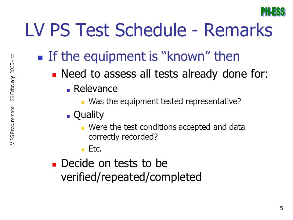 "28 February 2005 - cp LV PS Procurement 5 LV PS Test Schedule - Remarks If the equipment is ""known"" then Need to assess all tests already done for: Re"