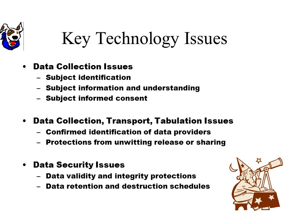 Key Technology Issues Data Collection Issues –Subject identification –Subject information and understanding –Subject informed consent Data Collection, Transport, Tabulation Issues –Confirmed identification of data providers –Protections from unwitting release or sharing Data Security Issues –Data validity and integrity protections –Data retention and destruction schedules