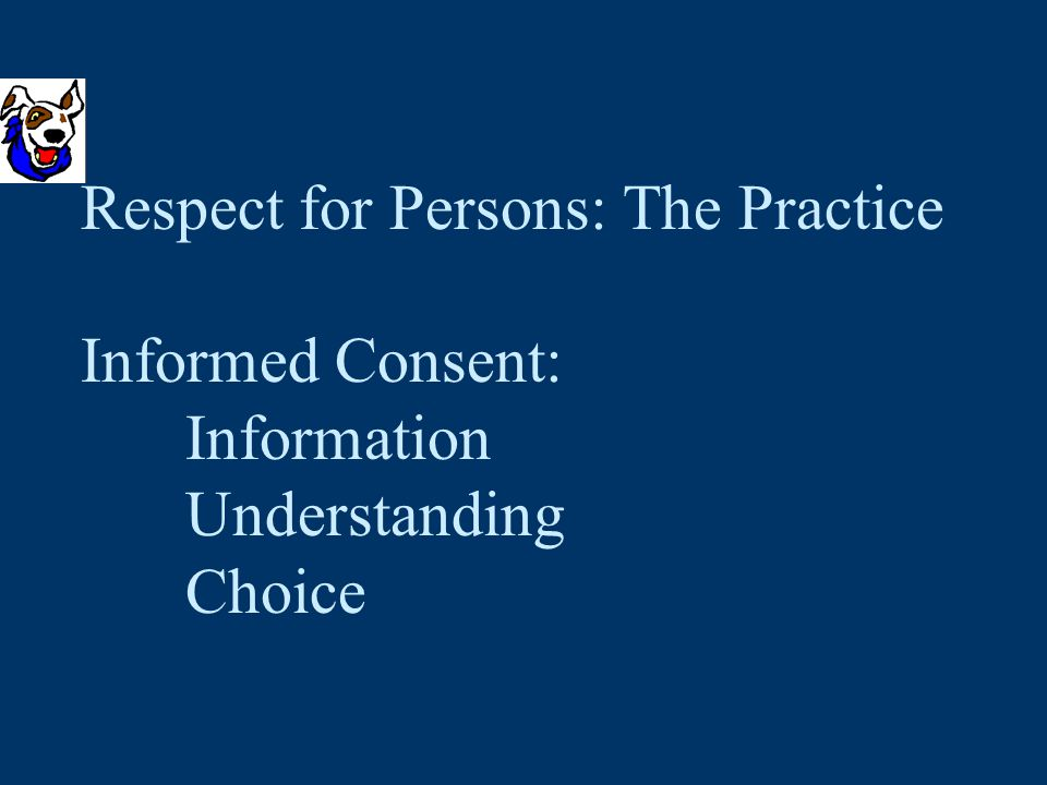 Respect for Persons: The Practice Informed Consent: Information Understanding Choice