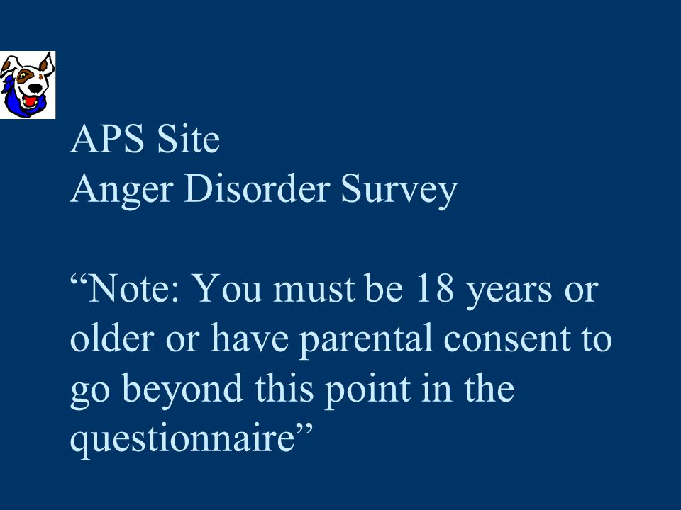 APS Site Anger Disorder Survey Note: You must be 18 years or older or have parental consent to go beyond this point in the questionnaire