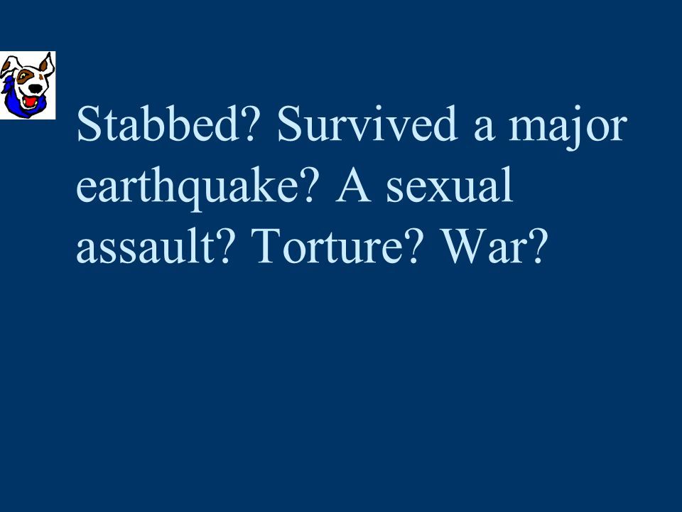 Stabbed Survived a major earthquake A sexual assault Torture War