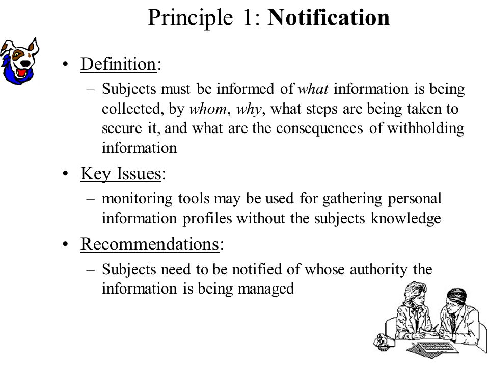 Definition: –Subjects must be informed of what information is being collected, by whom, why, what steps are being taken to secure it, and what are the consequences of withholding information Key Issues: –monitoring tools may be used for gathering personal information profiles without the subjects knowledge Recommendations: –Subjects need to be notified of whose authority the information is being managed