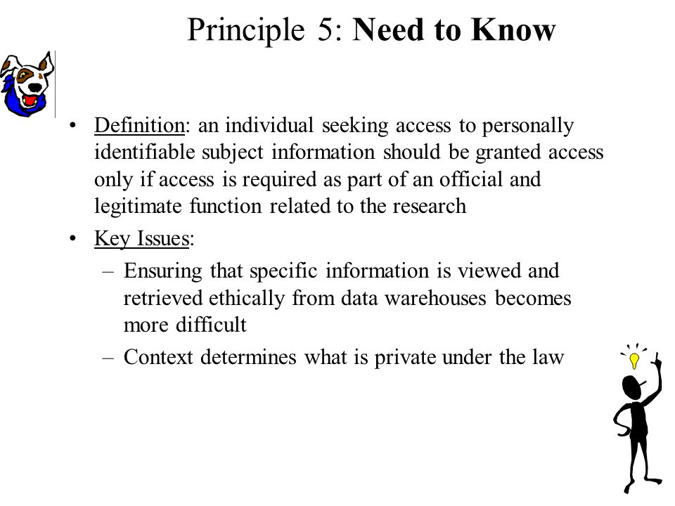 Definition: an individual seeking access to personally identifiable subject information should be granted access only if access is required as part of an official and legitimate function related to the research Key Issues: –Ensuring that specific information is viewed and retrieved ethically from data warehouses becomes more difficult –Context determines what is private under the law