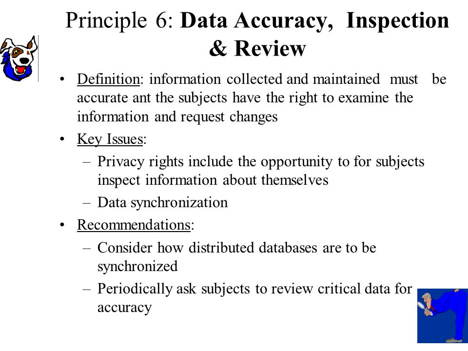 Definition: information collected and maintained must be accurate ant the subjects have the right to examine the information and request changes Key Issues: –Privacy rights include the opportunity to for subjects inspect information about themselves –Data synchronization Recommendations: –Consider how distributed databases are to be synchronized –Periodically ask subjects to review critical data for accuracy