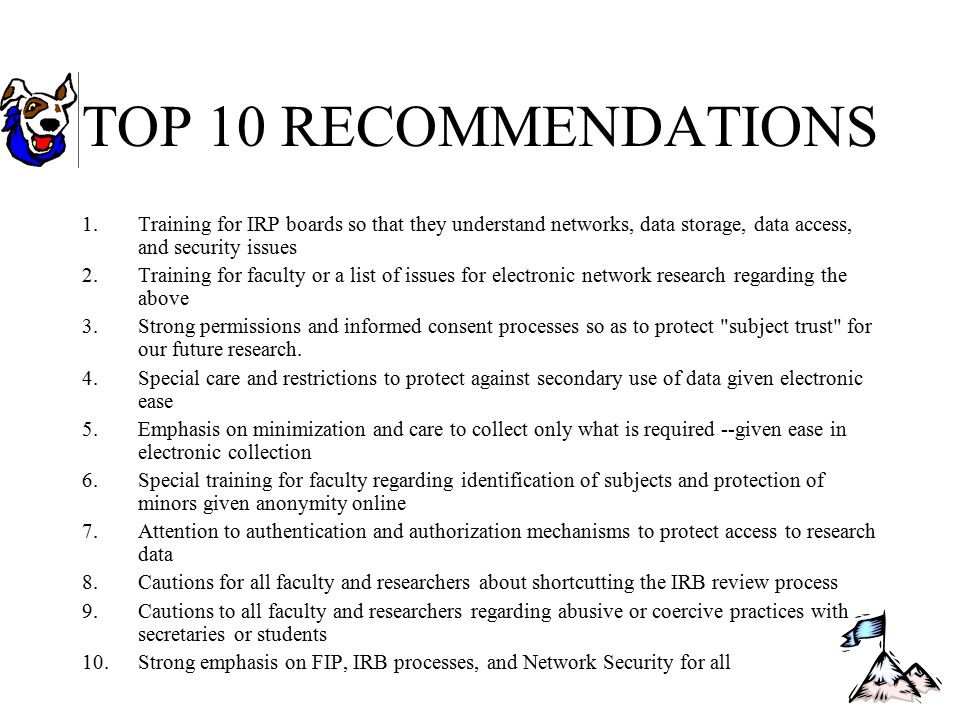 TOP 10 RECOMMENDATIONS 1.Training for IRP boards so that they understand networks, data storage, data access, and security issues 2.Training for faculty or a list of issues for electronic network research regarding the above 3.Strong permissions and informed consent processes so as to protect subject trust for our future research.
