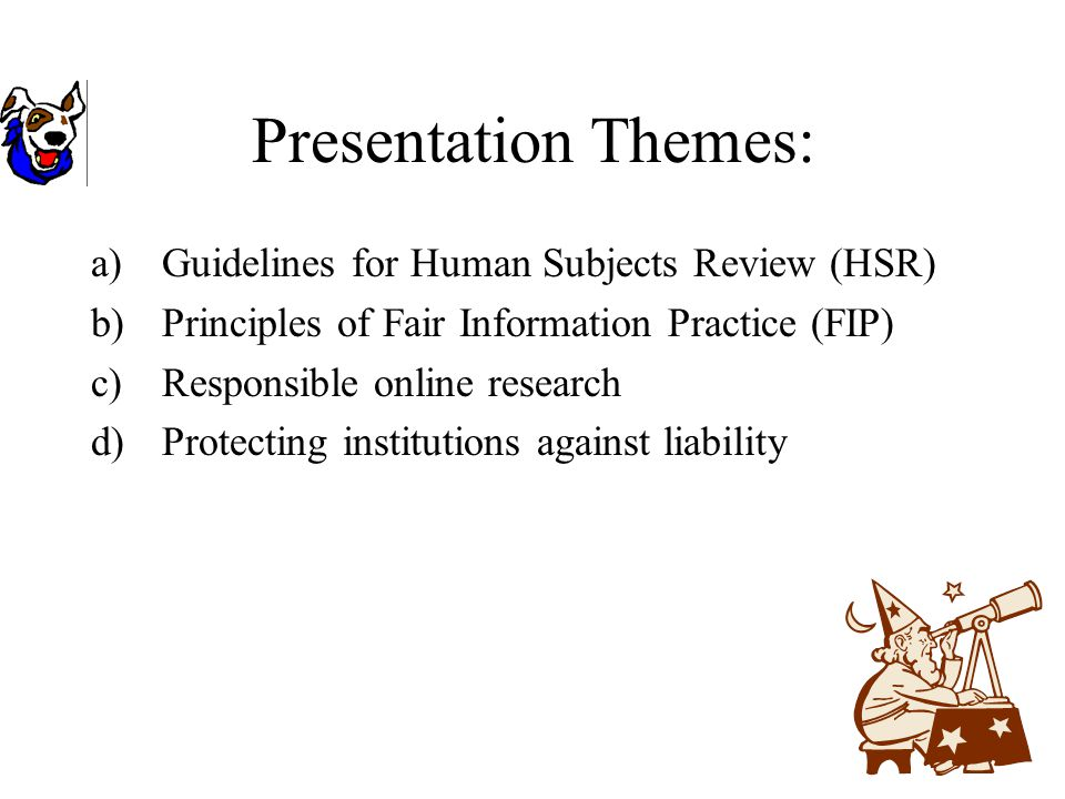 Presentation Themes: a)Guidelines for Human Subjects Review (HSR) b)Principles of Fair Information Practice (FIP) c)Responsible online research d)Protecting institutions against liability