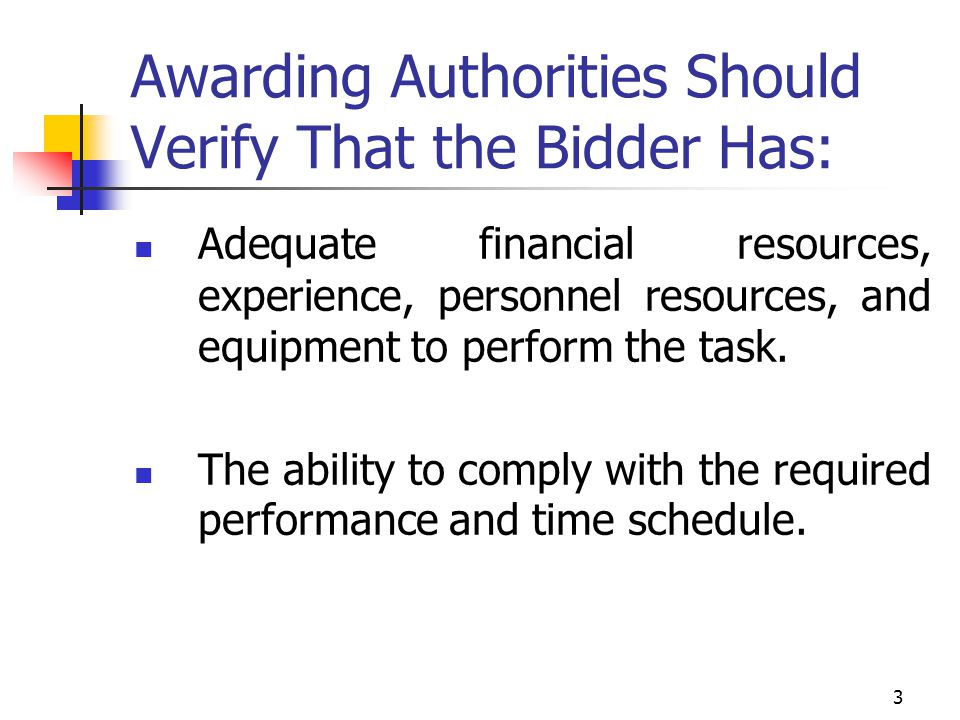 3 Awarding Authorities Should Verify That the Bidder Has: Adequate financial resources, experience, personnel resources, and equipment to perform the task.