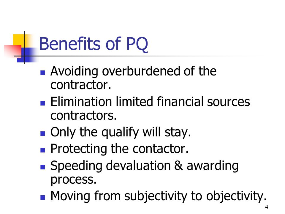 4 Benefits of PQ Avoiding overburdened of the contractor.