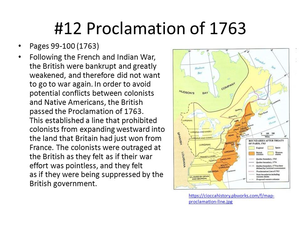#12 Proclamation of 1763 Pages 99-100 (1763) Following the French and Indian War, the British were bankrupt and greatly weakened, and therefore did not want to go to war again.
