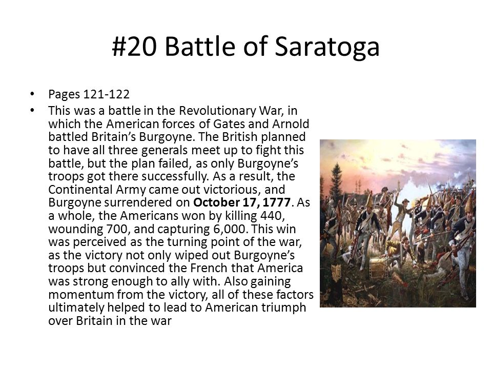 #20 Battle of Saratoga Pages 121-122 This was a battle in the Revolutionary War, in which the American forces of Gates and Arnold battled Britain's Burgoyne.