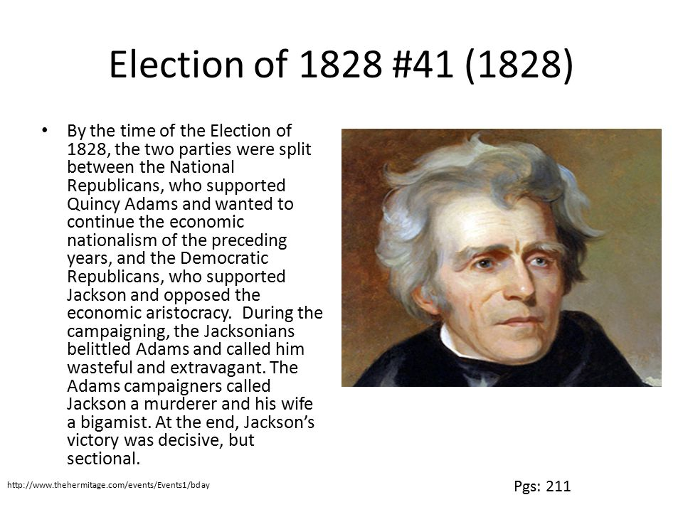 Election of 1828 #41 (1828) By the time of the Election of 1828, the two parties were split between the National Republicans, who supported Quincy Adams and wanted to continue the economic nationalism of the preceding years, and the Democratic Republicans, who supported Jackson and opposed the economic aristocracy.