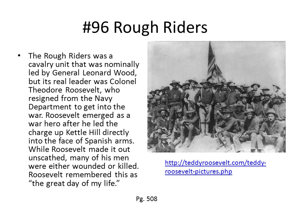 #96 Rough Riders The Rough Riders was a cavalry unit that was nominally led by General Leonard Wood, but its real leader was Colonel Theodore Roosevelt, who resigned from the Navy Department to get into the war.