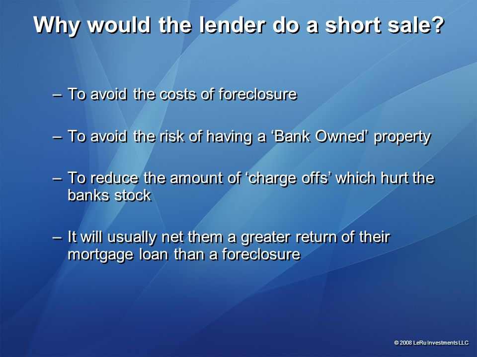 Why would the lender do a short sale? –To avoid the costs of foreclosure –To avoid the risk of having a 'Bank Owned' property –To reduce the amount of