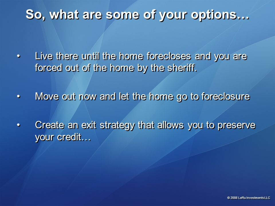 So, what are some of your options… Live there until the home forecloses and you are forced out of the home by the sheriff. Move out now and let the ho