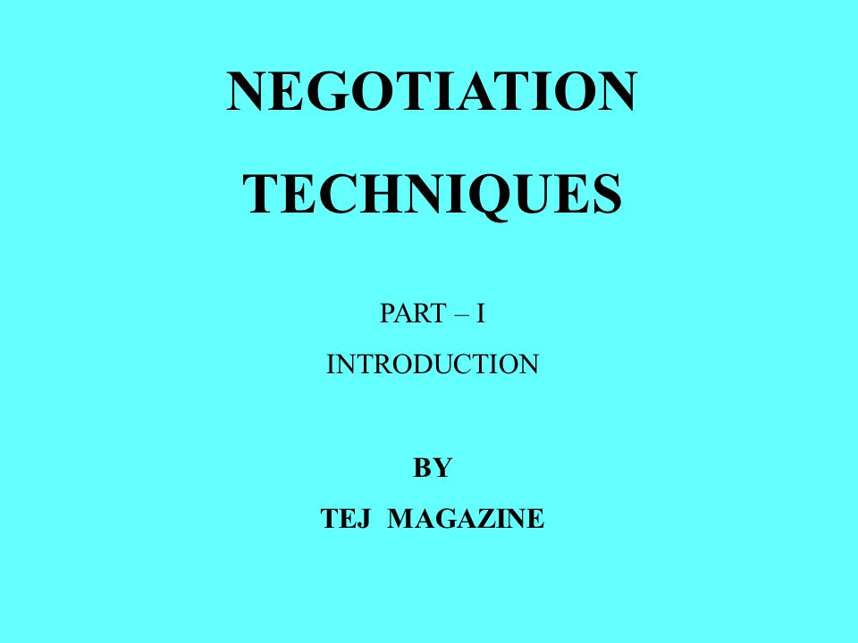 NEGOTIATION TECHNIQUES PART – I INTRODUCTION BY TEJ MAGAZINE